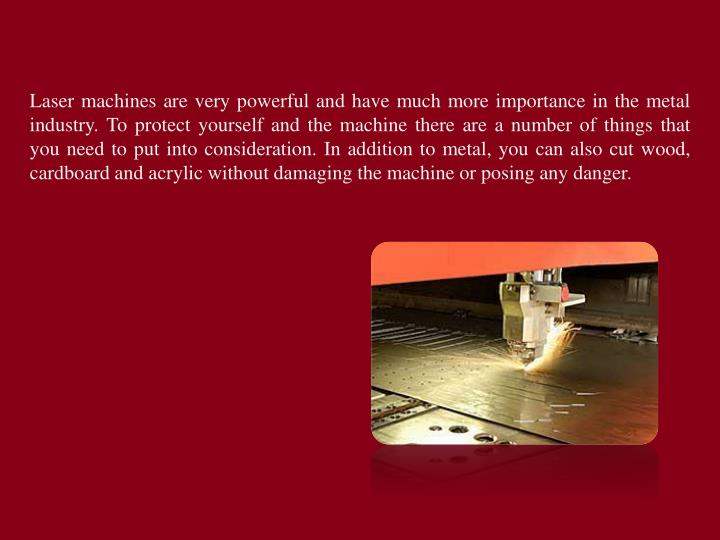 Laser machines are very powerful and have much more importance in the metal industry. To protect yourself and the machine there are a number of things that you need to put into consideration. In addition to metal, you can also cut wood, cardboard and acrylic without damaging the machine or posing any danger.