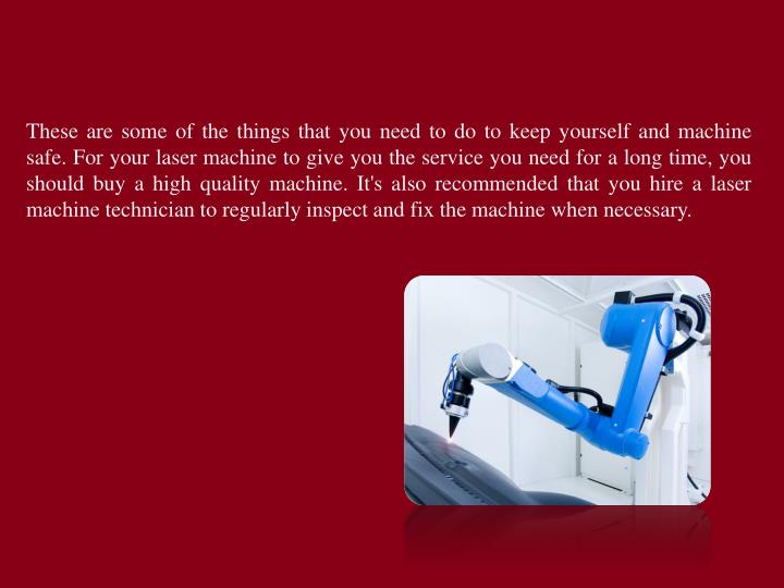 These are some of the things that you need to do to keep yourself and machine safe. For your laser machine to give you the service you need for a long time, you should buy a high quality machine. It's also recommended that you hire a laser machine technician to regularly inspect and fix the machine when necessary.