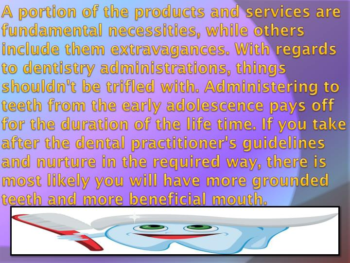 A portion of the products and services are fundamental necessities, while others include them extravagances. With regards to dentistry administrations, things shouldn't be trifled with. Administering to teeth from the early adolescence pays off for the duration of the life time. If you take after the dental practitioner's guidelines and nurture in the required way, there is most likely you will have more grounded teeth and more beneficial mouth.