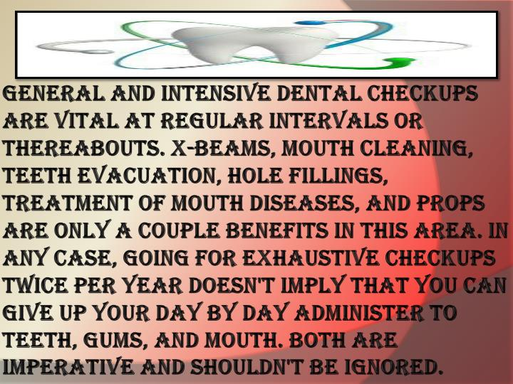 General and intensive dental checkups are vital at regular intervals or thereabouts. X-beams, mouth cleaning, teeth evacuation, hole fillings, treatment of mouth diseases, and props are only a couple benefits in this area. In any case, going for exhaustive checkups twice per year doesn't imply that you can give up your day by day administer to teeth, gums, and mouth. Both are imperative and shouldn't be ignored.