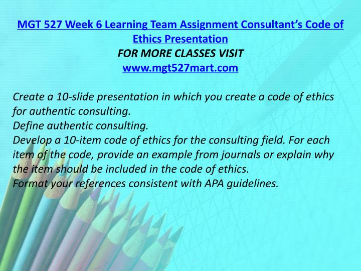 MGT 527 Week 6 Learning Team Assignment Consultant's Code of Ethics Presentation
