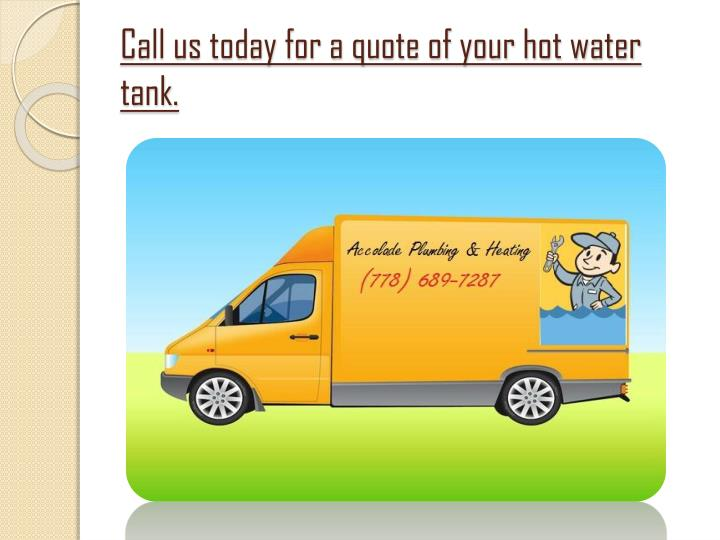 Call us today for a quote of your hot water tank.