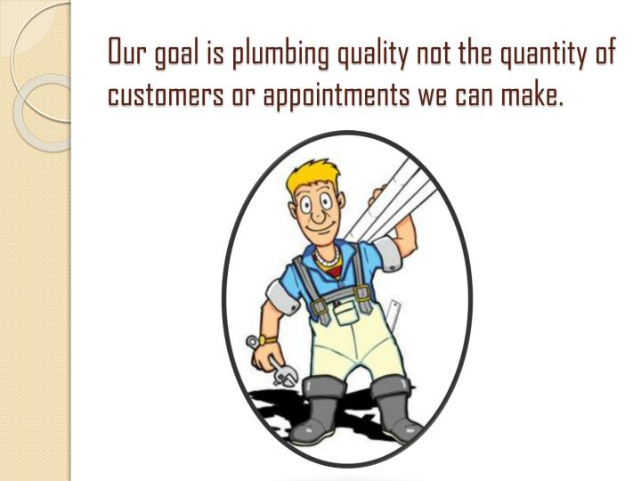 Our goal is plumbing quality not the quantity of customers or appointments we can make.