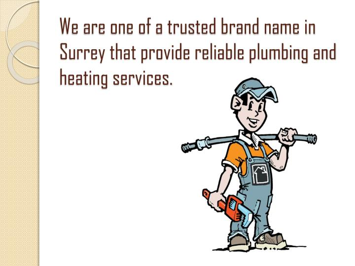 We are one of a trusted brand name in Surrey that provide reliable plumbing and heating services.