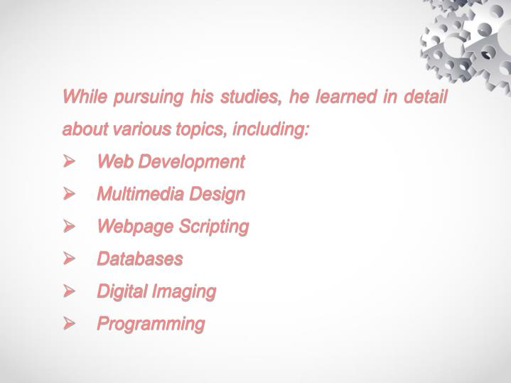 While pursuing his studies, he learned in detail about various topics, including: