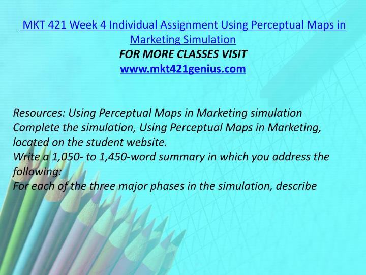 MKT 421 Week 4 Individual Assignment Using Perceptual Maps in Marketing Simulation