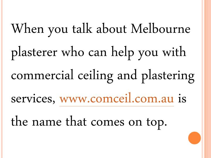 When you talk about Melbourne plasterer who can help you with commercial ceiling and plastering services,