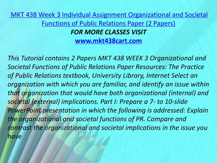 MKT 438 Week 3 Individual Assignment Organizational and Societal Functions of Public Relations Paper (2 Papers)
