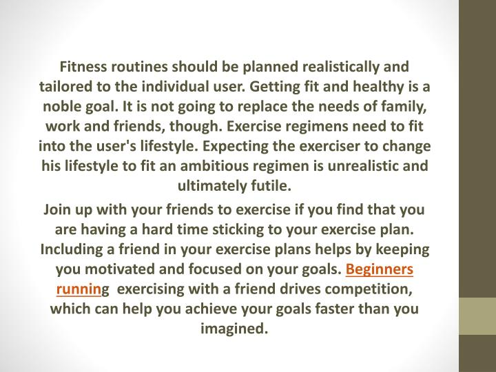 Fitness routines should be planned realistically and tailored to the individual user. Getting fit and healthy is a noble goal. It is not going to replace the needs of family, work and friends, though. Exercise regimens need to fit into the user's lifestyle. Expecting the exerciser to change his lifestyle to fit an ambitious regimen is unrealistic and ultimately futile.