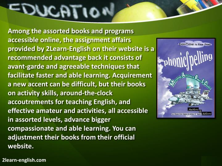 Among the assorted books and programs accessible online, the assignment affairs provided by 2Learn-English on their website is a recommended advantage back it consists of avant-garde and agreeable techniques that facilitate faster and able learning. Acquirement a new accent can be difficult, but their books on activity skills, around-the-clock accoutrements for teaching English, and effective amateur and activities, all accessible in assorted levels, advance bigger compassionate and able learning. You can adjustment their books from their official website.