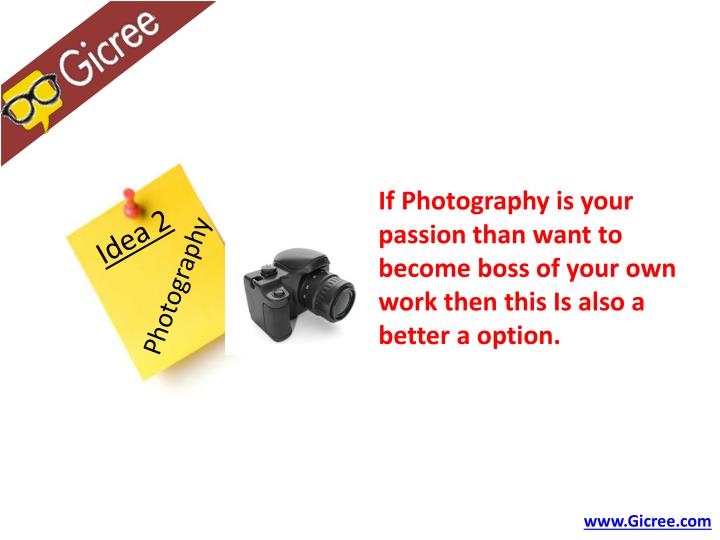 If Photography is your passion than want to become boss of your own work then this Is also a better a option.