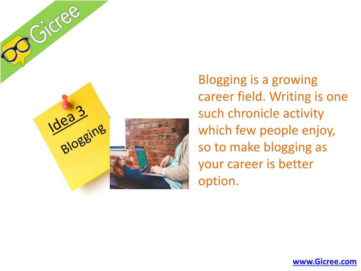 Blogging is a growing career field. Writing is one such chronicle activity which few people enjoy, so to make blogging as your career is better option.