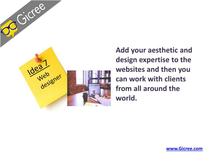 Add your aesthetic and design expertise to the websites and then you can work with clients from all around the world.