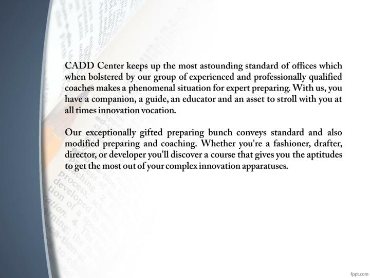 CADD Center keeps up the most astounding standard of offices which when bolstered by our group of experienced and professionally qualified coaches makes a phenomenal situation for expert preparing. With us, you have a companion, a guide, an educator and an asset to stroll with you at all times innovation vocation.