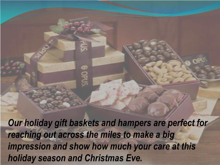Our holiday gift baskets and hampers are perfect for reaching out across the miles to make a big impression and show how much your care at this holiday season and Christmas Eve.