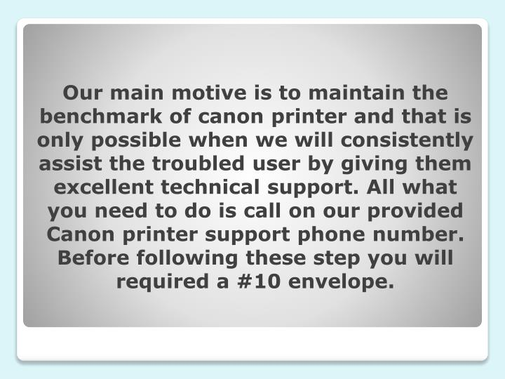 Our main motive is to maintain the benchmark of canon printer and that is only possible when we will consistently assist the troubled user by giving them excellent technical support. All what you need to do is call on our provided Canon printer support phone number. Before following these step you will required a #10 envelope.