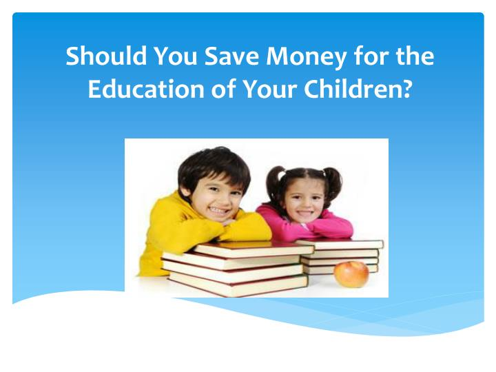 Should you save money for the education of your children