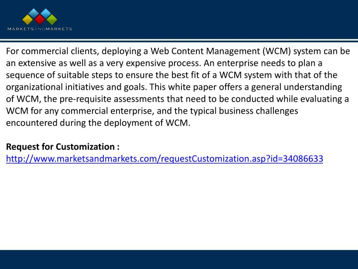 For commercial clients, deploying a Web Content Management (WCM) system can be an extensive as well as a very expensive process. An enterprise needs to plan a sequence of suitable steps to ensure the best fit of a WCM system with that of the organizational initiatives and goals. This white paper offers a general understanding of WCM, the pre-requisite assessments that need to be conducted while evaluating a WCM for any commercial enterprise, and the typical business challenges encountered during the deployment of WCM