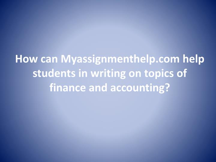 How can Myassignmenthelp.com help students in writing on topics of finance and accounting?