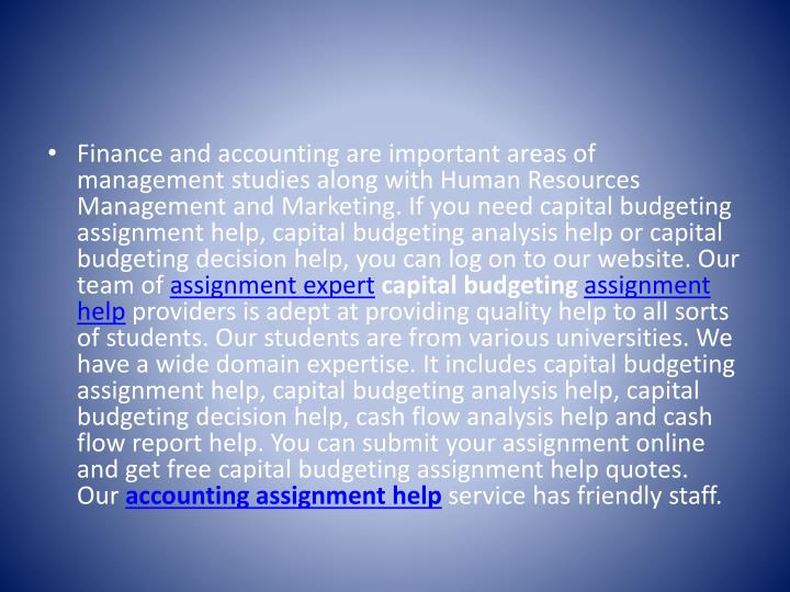 Finance and accounting are important areas of management studies along with Human Resources Management and Marketing. If you need capital budgeting assignment help, capital budgeting analysis help or capital budgeting decision help, you can log on to our website. Our team of