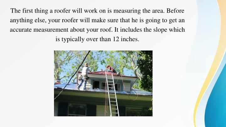 The first thing a roofer will work on is measuring the area. Before anything else, your roofer will ...
