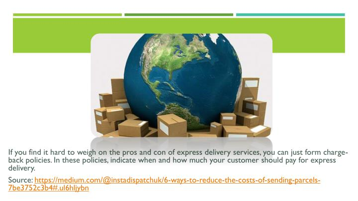 If you find it hard to weigh on the pros and con of express delivery services, you can just form charge-back policies. In these policies, indicate when and how much your customer should pay for express delivery.