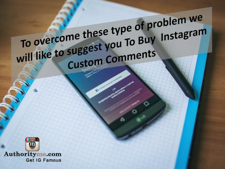 To overcome these type of problem we will like to suggest you To Buy  Instagram Custom Comments