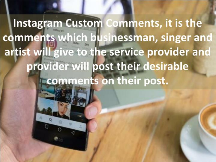 Instagram Custom Comments, it is the comments which businessman, singer and artist will give to the service provider and provider will post their desirable comments on their post.