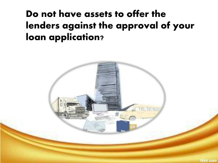 Do not have assets to offer the lenders against the approval of your loan application?