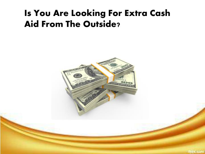 Is You Are Looking For Extra Cash Aid From The Outside?
