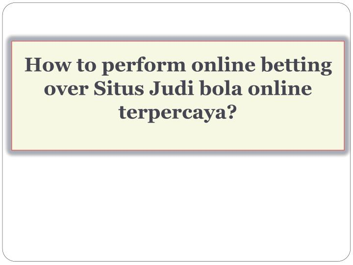 How to perform online betting over Situs Judi bola online