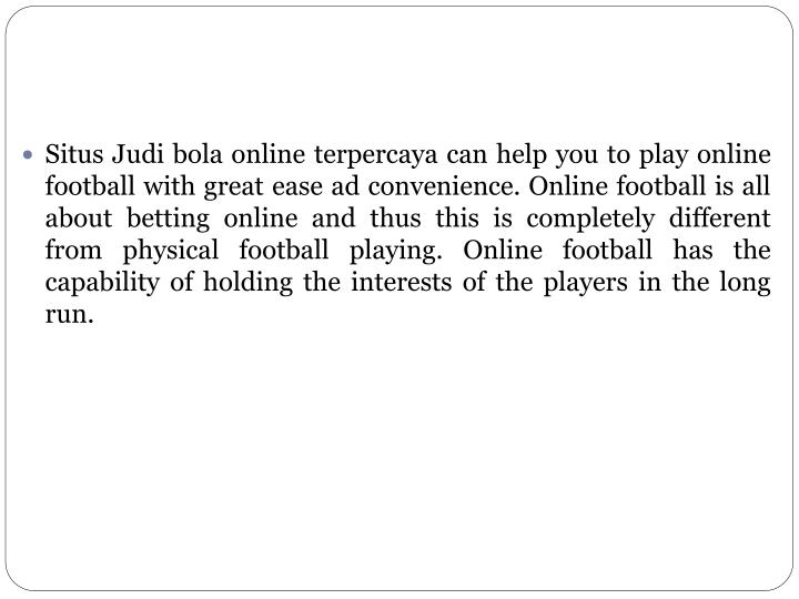 Situs Judi bola online terpercaya can help you to play online football with great ease ad convenience. Online football is all about betting online and thus this is completely different from physical football playing. Online football has the capability of holding the interests of the players in the long run.