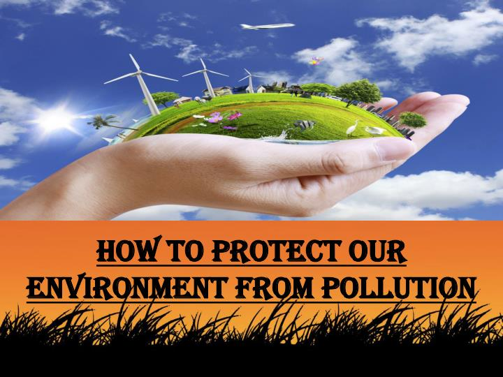 How to protect our environment from pollution