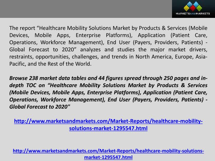 "The report ""Healthcare Mobility Solutions Market by Products & Services (Mobile Devices, Mobile Apps, Enterprise Platforms), Application (Patient Care, Operations, Workforce Management), End User (Payers, Providers, Patients) - Global Forecast to 2020"" analyzes and studies the major market drivers, restraints, opportunities, challenges, and trends in North America, Europe, Asia-Pacific, and the Rest of the World."