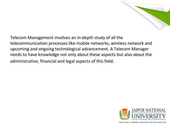 Telecom Management involves an in-depth study of all the telecommunication processes like mobile networks, wireless network and upcoming and ongoing technological advancement. A Telecom Manager needs to have knowledge not only about these aspects but also about the administrative, financial and legal aspects of this field