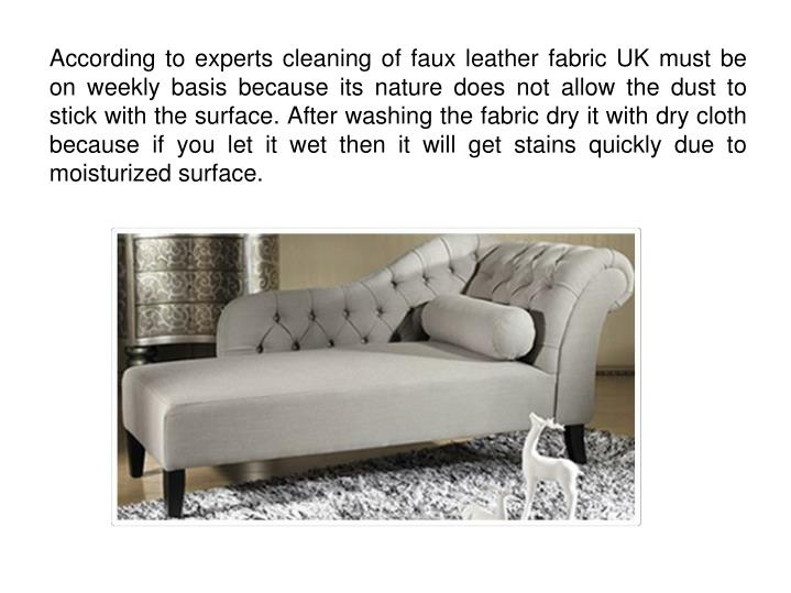 According to experts cleaning of faux leather fabric UK must be on weekly basis because its nature does not allow the dust to stick with the surface. After washing the fabric dry it with dry cloth because if you let it wet then it will get stains quickly due to moisturized surface.