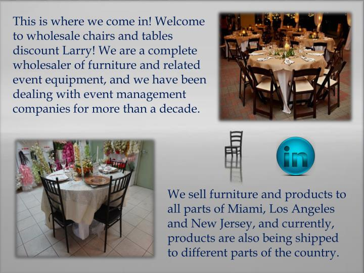 This is where we come in! Welcome to wholesale chairs and tables discount Larry! We are a complete wholesaler of furniture and related event equipment, and we have been dealing with event management companies for more than a decade.