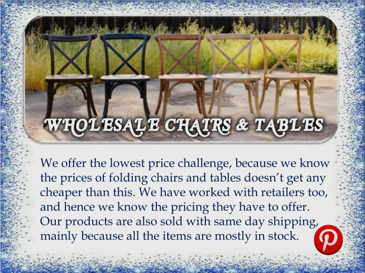 We offer the lowest price challenge, because we know the prices of folding chairs and tables doesn't get any cheaper than this. We have worked with retailers too, and hence we know the pricing they have to offer. Our products are also sold with same day shipping, mainly because all the items are mostly in stock.