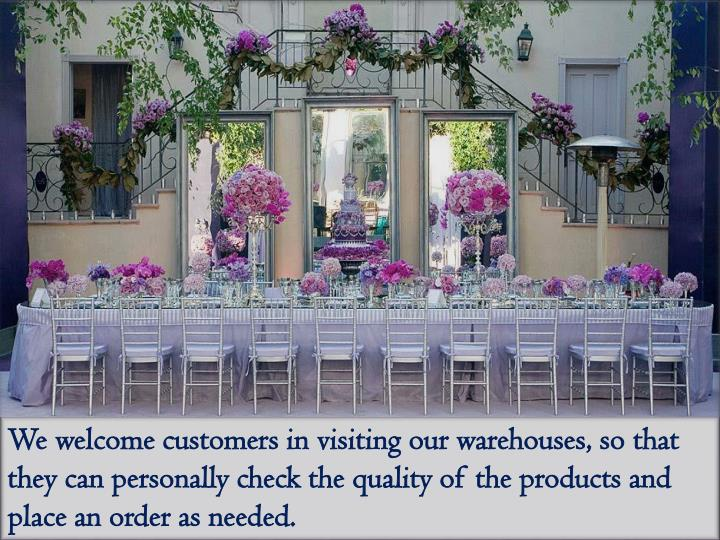We welcome customers in visiting our warehouses, so that they can personally check the quality of the products and place an order as needed.