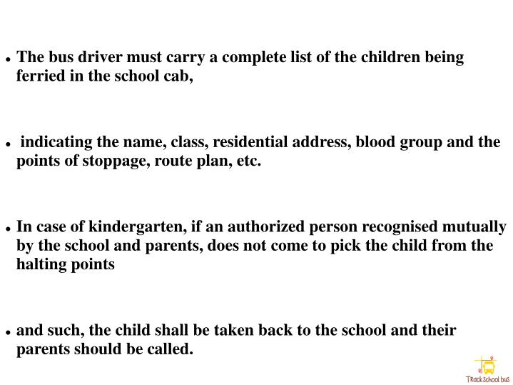 The bus driver must carry a complete list of the children being ferried in the school cab,