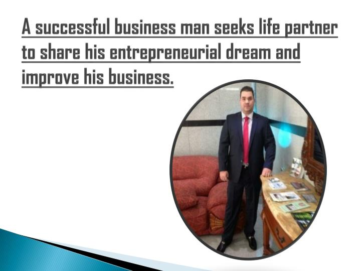 A successful business man seeks life partner to share his entrepreneurial dream and improve his business.