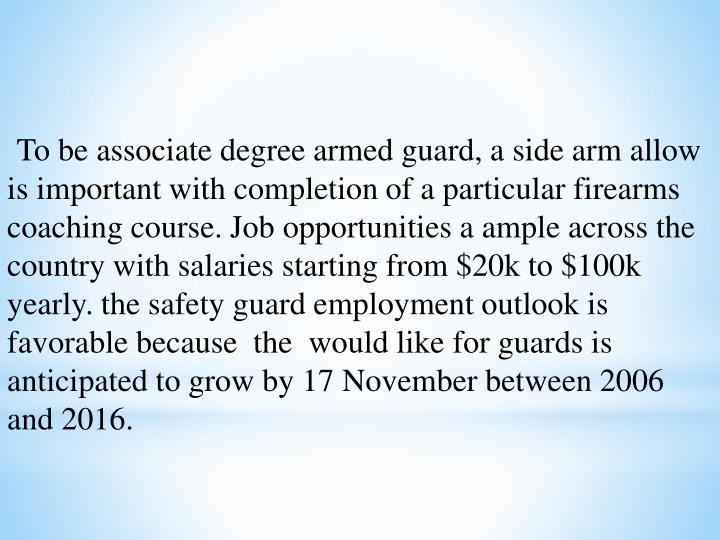 To be associate degree armed guard, a side arm allow is important with completion of a particular firearms coaching course. Job opportunities a ample across the country with salaries starting from $20k to $100k yearly. the safety guard employment outlook is favorable because  the  would like for guards is anticipated to grow by 17 November between 2006 and 2016.