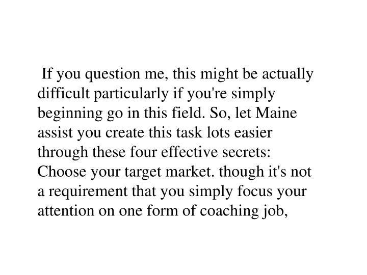 If you question me, this might be actually difficult particularly if you're simply beginning go in this field. So, let Maine assist you create this task lots easier through these four effective secrets: Choose your target market. though it's not a requirement that you simply focus your attention on one form of coaching job,