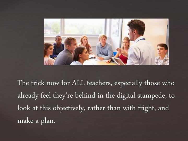 The trick now for ALL teachers, especially those who already feel they're behind in the digital stampede, to look at this objectively, rather than with fright, and make a plan.