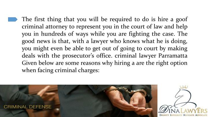 The first thing that you will be required to do is hire a goof criminal attorney to represent you in the court of law and help you in hundreds of ways while you are fighting the case. The good news is that, with a lawyer who knows what he is doing, you might even be able to get out of going to court by making deals with the prosecutor's office. criminal lawyer Parramatta