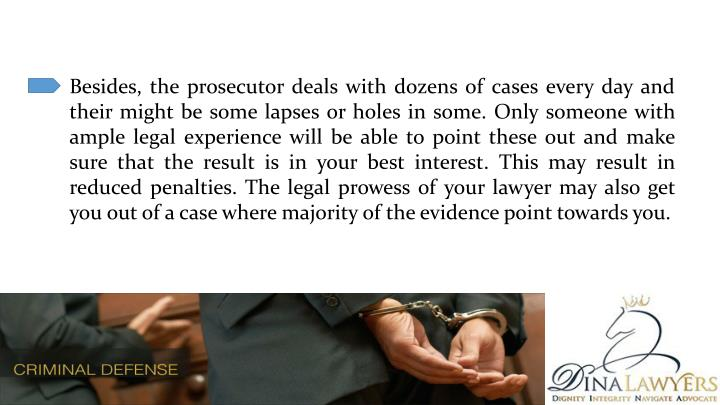 Besides, the prosecutor deals with dozens of cases every day and their might be some lapses or holes in some. Only someone with ample legal experience will be able to point these out and make sure that the result is in your best interest. This may result in reduced penalties. The legal prowess of your lawyer may also get you out of a case where majority of the evidence point towards you.
