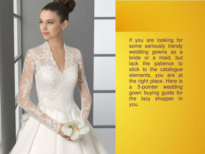 If you are looking for some seriously trendy wedding gowns as a bride or a maid, but lack the patience to stick to the catalogue elements, you are at the right place. Here is a 5-pointer wedding gown buying guide for the lazy shopper in you.