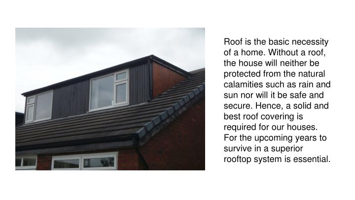 Roof is the basic necessity of a home. Without a roof, the house will neither be protected from the ...