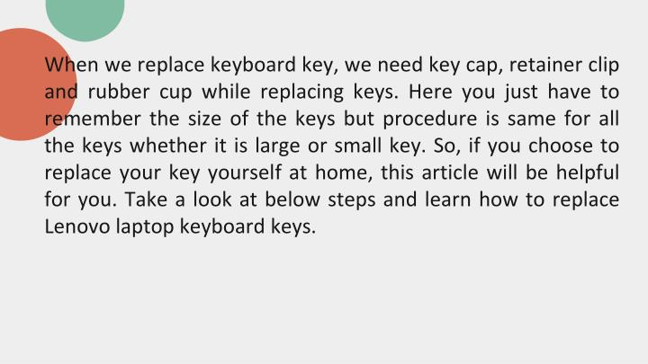 When we replace keyboard key, we need key cap, retainer clip and rubber cup while replacing keys. He...