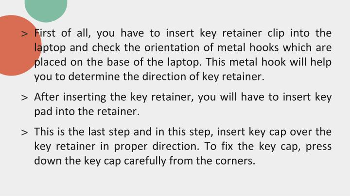 First of all, you have to insert key retainer clip into the laptop and check the orientation of metal hooks which are placed on the base of the laptop. This metal hook will help you to determine the direction of key retainer.